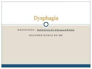 Dysphagia DEFINITION DIFFICULTY SWALLOWING HEATHER RAWLS RN MS