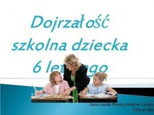 Dojrzao szkolna dziecka 6 letniego Opracowaa Monika BekkerGoska