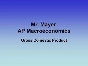 Mr Mayer AP Macroeconomics Gross Domestic Product Gross