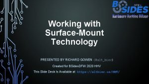 Working with SurfaceMount Technology PRESENTED BY RICHARD GOWEN