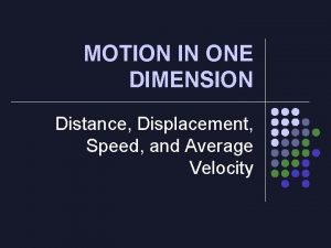 MOTION IN ONE DIMENSION Distance Displacement Speed and