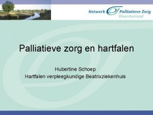 Palliatieve zorg en hartfalen Hubertine Schoep Hartfalen verpleegkundige