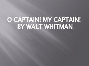 O CAPTAIN MY CAPTAIN BY WALT WHITMAN Walt