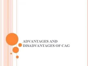 ADVANTAGES AND DISADVANTAGES OF CAG ADVANTAGES AND DISADVANTAGES