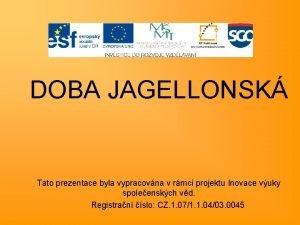 DOBA JAGELLONSK Tato prezentace byla vypracovna v rmci
