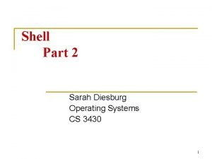 Shell Part 2 Sarah Diesburg Operating Systems CS