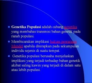 Genetika Populasi adalah cabang genetika yang membahas transmisi