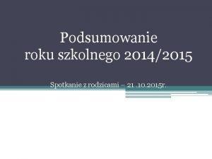 Podsumowanie roku szkolnego 20142015 Spotkanie z rodzicami 21