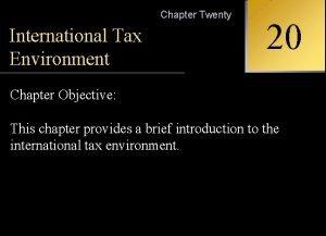 Chapter Twenty International Tax Environment Chapter Objective 20
