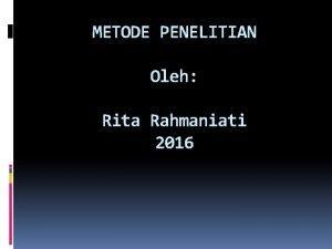 METODE PENELITIAN Oleh Rita Rahmaniati 2016 METODE PENELITIAN
