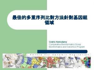 Cdric Notredame Comparative Bioinformatics Group Bioinformatics and Genomics