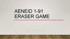 AENEID 1 91 ERASER GAME At whose request