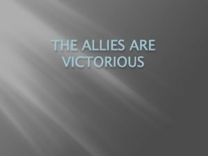 THE ALLIES ARE VICTORIOUS Two Fronts The Allies