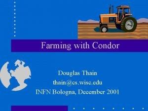 Farming with Condor Douglas Thain thaincs wisc edu