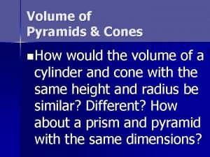 Volume of Pyramids Cones n How would the