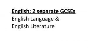 English 2 separate GCSEs English Language English Literature