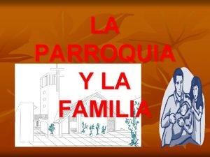 LA PARROQUIA Y LA FAMILIA LA FAMILIA La