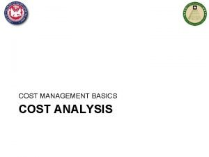 COST MANAGEMENT BASICS COST ANALYSIS Agenda Cost Estimating