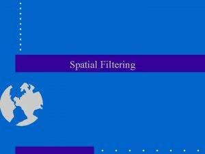 Spatial Filtering Spatial Filtering Methods or Mask Processing