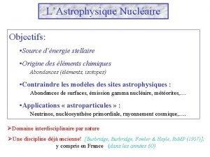 LAstrophysique Nuclaire Objectifs Source dnergie stellaire Origine des
