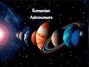 Romanian Astronomers Beginnings of Romanian astronomy l In