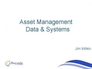 Asset Management Data Systems Jim Wilkin Asset Management