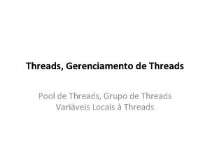 Threads Gerenciamento de Threads Pool de Threads Grupo