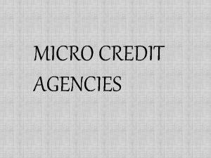 MICRO CREDIT AGENCIES INTRODUCTIONWHAT ARE MICRO CREDIT AGENCIES