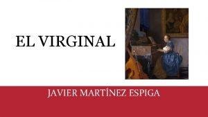 EL VIRGINAL JAVIER MARTNEZ ESPIGA Autor Javier Martnez