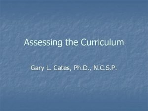 Assessing the Curriculum Gary L Cates Ph D