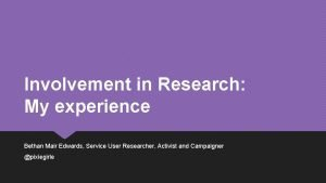 Involvement in Research My experience Bethan Mair Edwards
