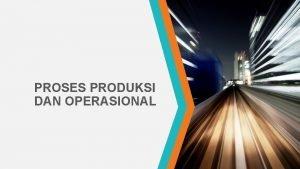 PROSES PRODUKSI DAN OPERASIONAL DEFINISI Manajemen operasional merupakan