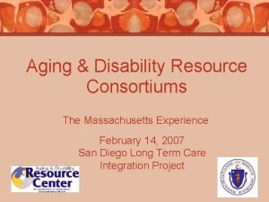 Aging Disability Resource Consortiums The Massachusetts Experience February