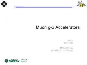 Muon g2 Accelerators PMG 1222013 Mary Convery Accelerator
