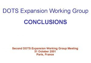 DOTS Expansion Working Group CONCLUSIONS Second DOTS Expansion