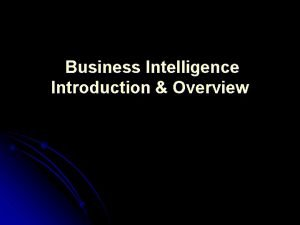 Business Intelligence Introduction Overview What is Business Intelligence