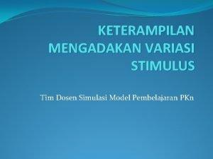 KETERAMPILAN MENGADAKAN VARIASI STIMULUS Tim Dosen Simulasi Model