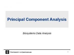 Principal Component Analysis Biosystems Data Analysis UNIVERSITY OF