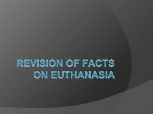 REVISION OF FACTS ON EUTHANASIA Euthanasia Euthanasia literally