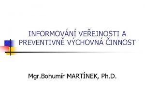 INFORMOVN VEEJNOSTI A PREVENTIVN VCHOVN INNOST Mgr Bohumr