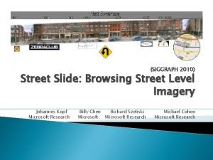 SIGGRAPH 2010 Street Slide Browsing Street Level Imagery