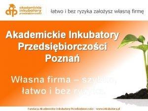 Akademickie Inkubatory Przedsibiorczoci Pozna Wasna firma szybko atwo