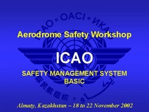 Aerodrome Safety Workshop ICAO SAFETY MANAGEMENT SYSTEM BASIC
