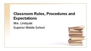 Classroom Rules Procedures and Expectations Mrs Lindquist Superior