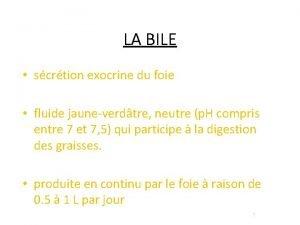 LA BILE scrtion exocrine du foie fluide jauneverdtre