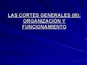LAS CORTES GENERALES III ORGANIZACIN Y FUNCIONAMIENTO FUNCIONAMIENTO