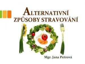 ALTERNATIVN ZPSOBY STRAVOVN Mgr Jana Petrov ALTERNATIVN ZPSOBY