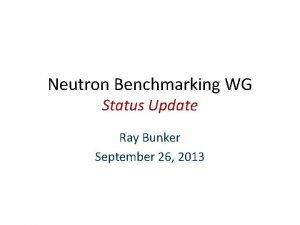 Neutron Benchmarking WG Status Update Ray Bunker September