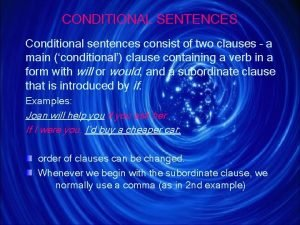 CONDITIONAL SENTENCES Conditional sentences consist of two clauses
