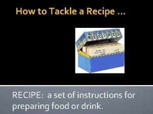 How to Tackle a Recipe RECIPE a set